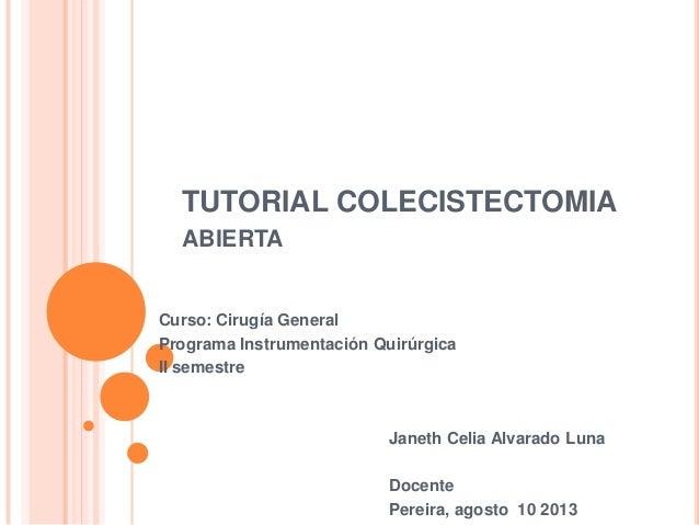 TUTORIAL COLECISTECTOMIA ABIERTA Curso: Cirugía General Programa Instrumentación Quirúrgica II semestre Janeth Celia Alvar...