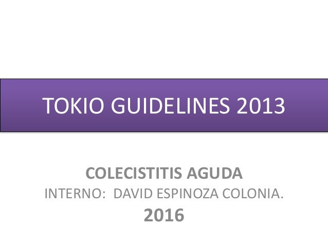 TOKIO GUIDELINES 2013 COLECISTITIS AGUDA INTERNO: DAVID ESPINOZA COLONIA. 2016