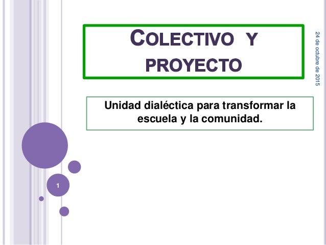 Unidad dialéctica para transformar la escuela y la comunidad. 24deoctubrede2015 1