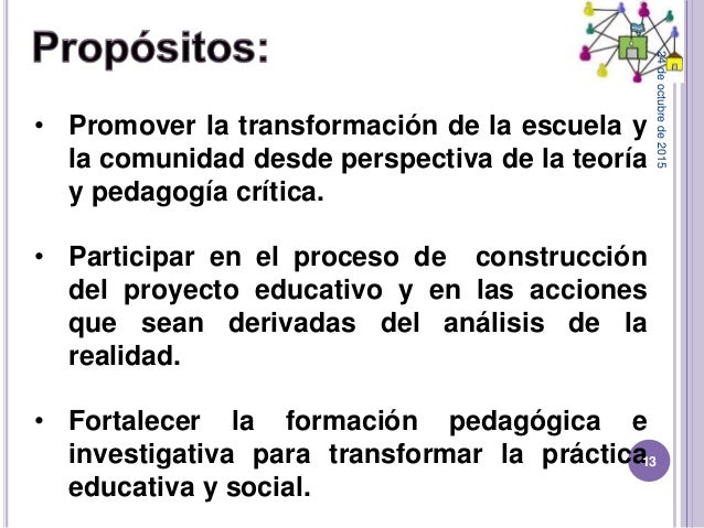 • Promover la transformación de la escuela y la comunidad desde perspectiva de la teoría y pedagogía crítica. • Participar...