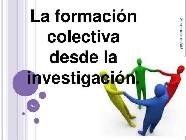 La formación colectiva desde la investigación. 24deoctubrede2015 15