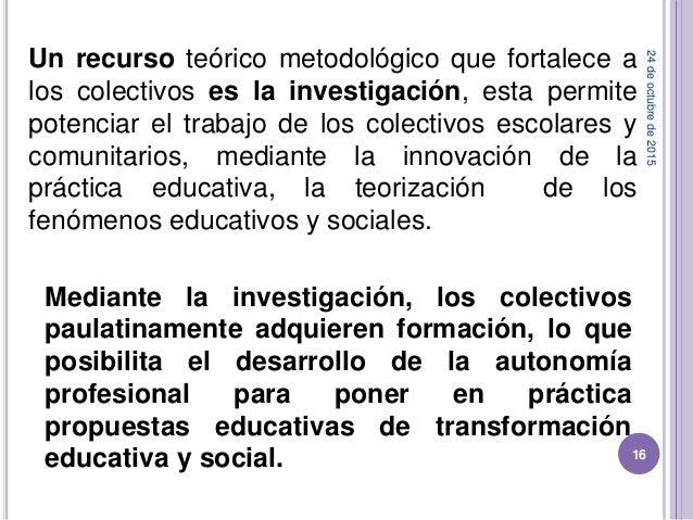 Un recurso teórico metodológico que fortalece a los colectivos es la investigación, esta permite potenciar el trabajo de l...
