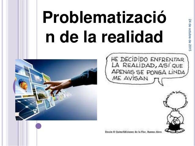 Problematizació n de la realidad 24deoctubrede2015 17