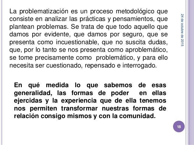 La problematización es un proceso metodológico que consiste en analizar las prácticas y pensamientos, que plantean problem...