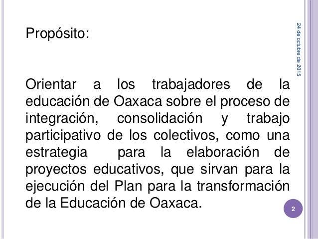 Propósito: Orientar a los trabajadores de la educación de Oaxaca sobre el proceso de integración, consolidación y trabajo ...