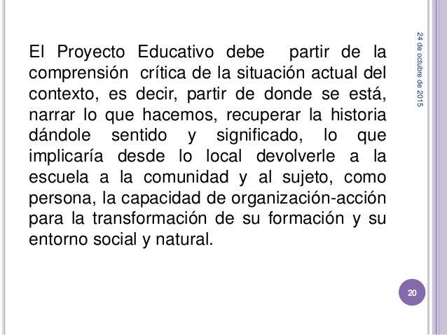 El Proyecto Educativo debe partir de la comprensión crítica de la situación actual del contexto, es decir, partir de donde...
