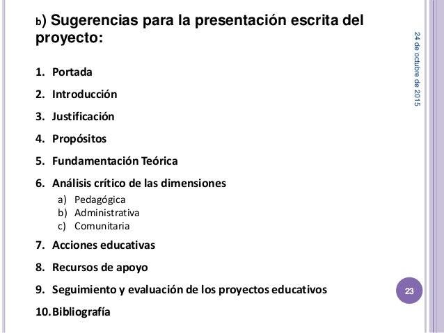 b) Sugerencias para la presentación escrita del proyecto: 1. Portada 2. Introducción 3. Justificación 4. Propósitos 5. Fun...