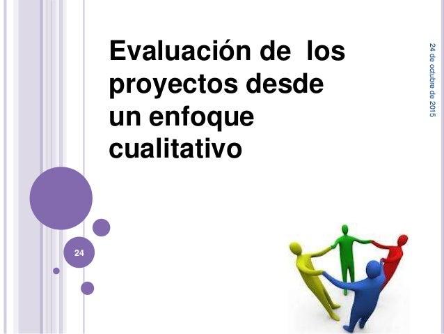 Evaluación de los proyectos desde un enfoque cualitativo 24deoctubrede2015 24