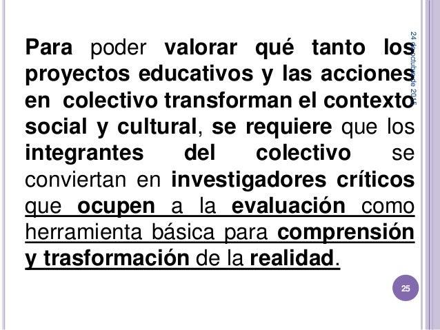 Para poder valorar qué tanto los proyectos educativos y las acciones en colectivo transforman el contexto social y cultura...