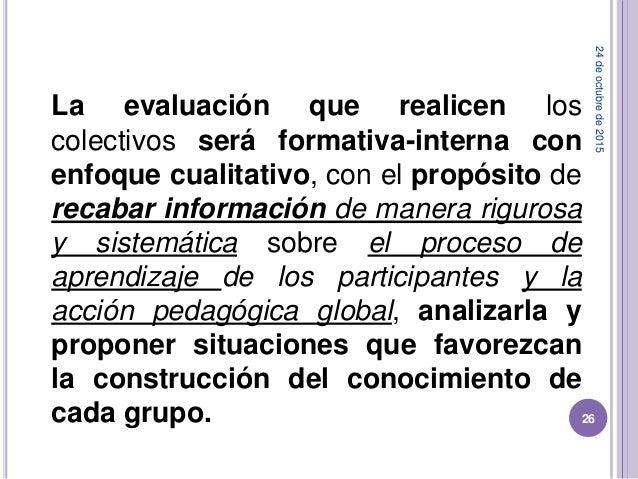 La evaluación que realicen los colectivos será formativa-interna con enfoque cualitativo, con el propósito de recabar info...