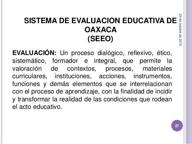 SISTEMA DE EVALUACION EDUCATIVA DE OAXACA (SEEO) EVALUACIÓN: Un proceso dialógico, reflexivo, ético, sistemático, formador...