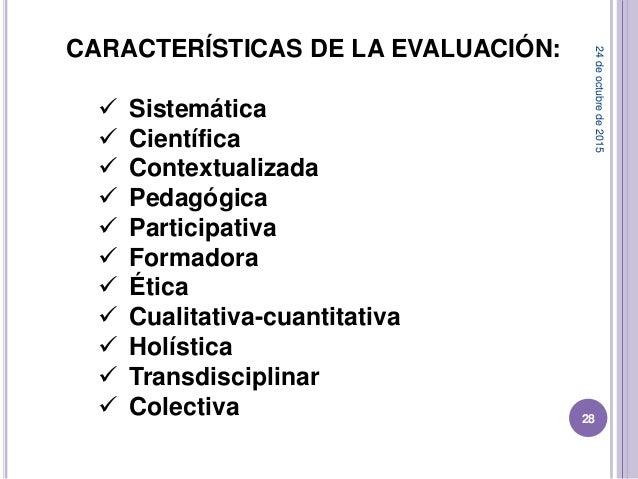 CARACTERÍSTICAS DE LA EVALUACIÓN:  Sistemática  Científica  Contextualizada  Pedagógica  Participativa  Formadora  ...