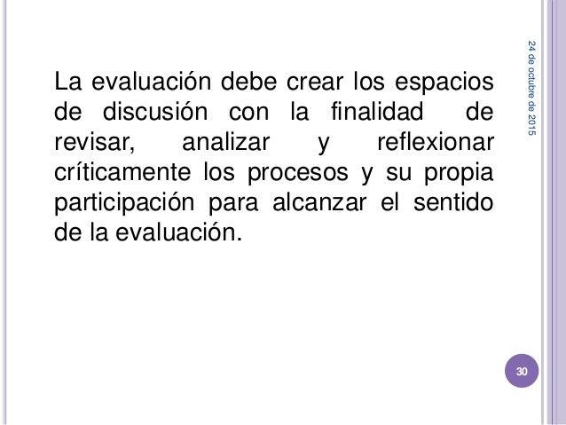 La evaluación debe crear los espacios de discusión con la finalidad de revisar, analizar y reflexionar críticamente los pr...