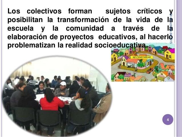 Los colectivos forman sujetos críticos y posibilitan la transformación de la vida de la escuela y la comunidad a través de...