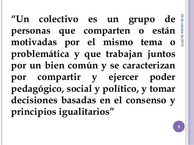 """""""Un colectivo es un grupo de personas que comparten o están motivadas por el mismo tema o problemática y que trabajan junt..."""