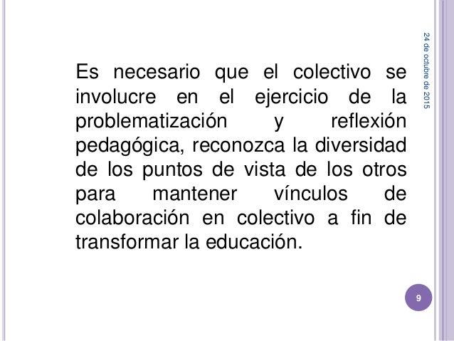 24deoctubrede2015 9 Es necesario que el colectivo se involucre en el ejercicio de la problematización y reflexión pedagógi...