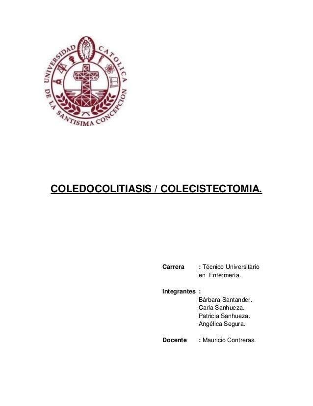 COLEDOCOLITIASIS / COLECISTECTOMIA.                  Carrera     : Técnico Universitario                              en E...