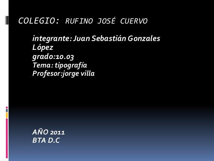 Colegio: Rufino José cuervo<br />integrante: Juan Sebastián Gonzales  López <br />grado:10.03<br />Tema: tipografía<br />P...