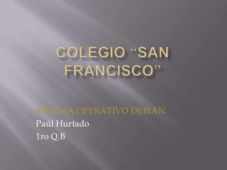 """Colegio """"San Francisco""""<br />SISTEMA OPERATIVO DEBIAN<br />Paúl Hurtado<br />1ro Q.B<br />"""