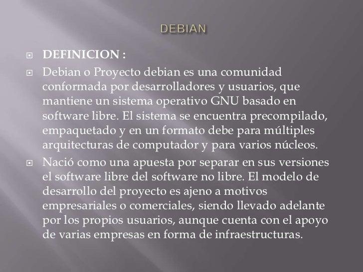 DEBIAN<br />DEFINICION : <br />Debian o Proyecto debianes una comunidad conformada por desarrolladores y usuarios, que man...