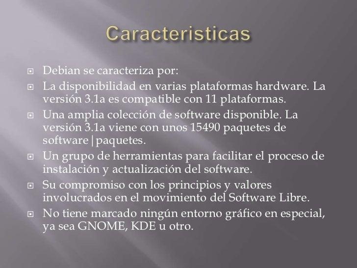 Caracteristicas<br />Debian se caracteriza por: <br />La disponibilidad en varias plataformas hardware. La versión 3.1a es...