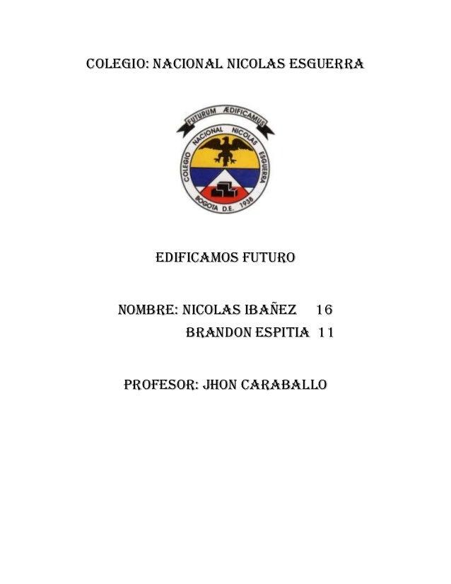COLEGIO: NACIONAL NICOLAS ESGUERRA        EDIFICAMOS FUTURO   NOMBRE: NICOLAS IBAÑEZ   16            BRANDON ESPITIA 11   ...