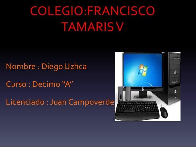 """COLEGIO:FRANCISCO TAMARISV Nombre : Diego Uzhca Curso : Decimo """"A"""" Licenciado : Juan Campoverde"""