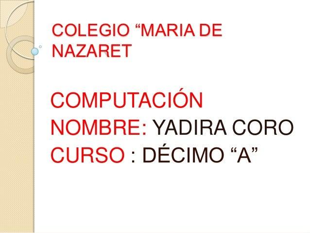 """COLEGIO """"MARIA DE NAZARET COMPUTACIÓN NOMBRE: YADIRA CORO CURSO : DÉCIMO """"A"""""""