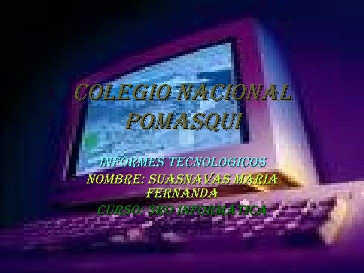 COLEGIO NACIONAL POMASQUI INFORMES TECNOLOGICOS NOMBRE: Suasnavas Maria   Fernanda CURSO: 3ro Informática