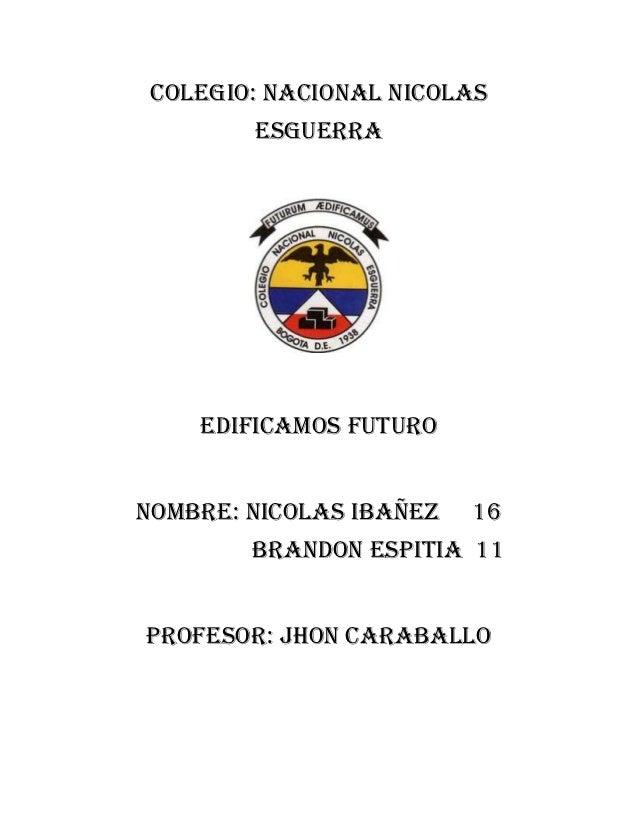 COLEGIO: NACIONAL NICOLAS        ESGUERRA    EDIFICAMOS FUTURONOMBRE: NICOLAS IBAÑEZ   16        BRANDON ESPITIA 11PROFESO...