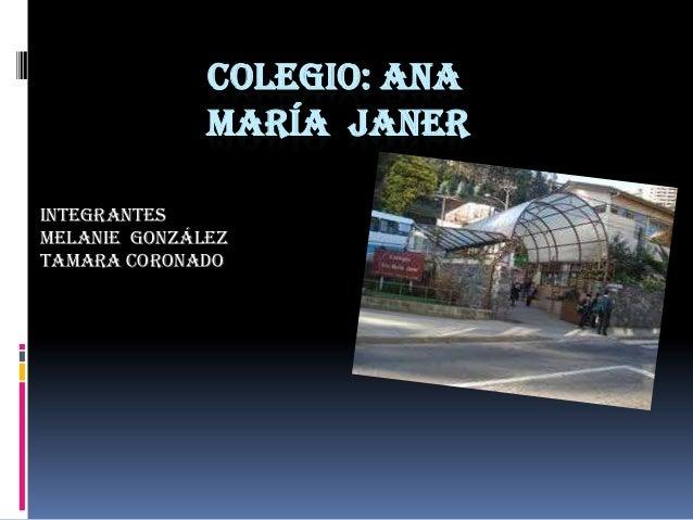 COLEGIO: ANA              MARÍA JANERINTEGRANTESMelanie GonzálezTamara coronado