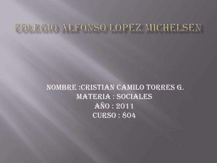 Colegio Alfonso López michelsen<br /> nombre :Cristian Camilo torres g.<br />Materia : sociales <br />Año : 2011<br />curs...