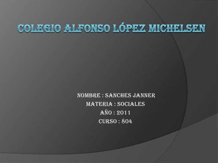 Colegio Alfonso López michelsen <br /> nombre : sanches janner <br />Materia : sociales <br />Año : 2011<br />curso : 804 ...