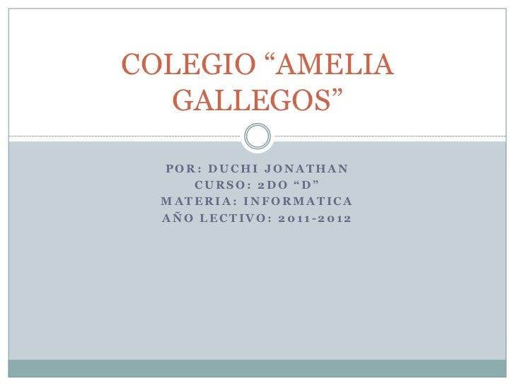 """COLEGIO """"AMELIA  GALLEGOS""""  POR: DUCHI JONATHAN     CURSO: 2DO """"D""""  MATERIA: INFORMATICA  AÑO LECTIVO: 2011-2012"""