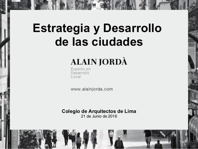 Estrategia y Desarrollo de las ciudades Colegio de Arquitectos de Lima 21 de Junio de 2016