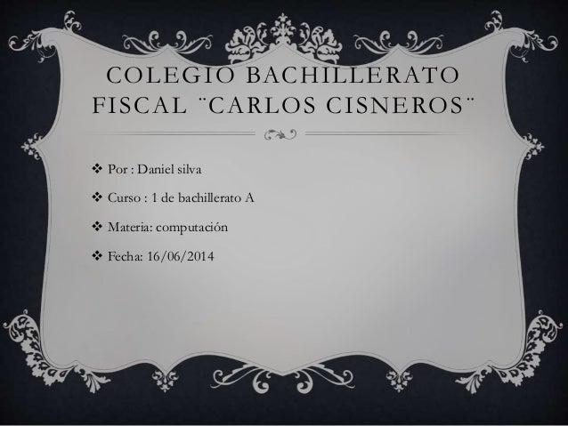  Por : Daniel silva  Curso : 1 de bachillerato A  Materia: computación  Fecha: 16/06/2014 COLEGIO BACHILLERATO FISCAL ...