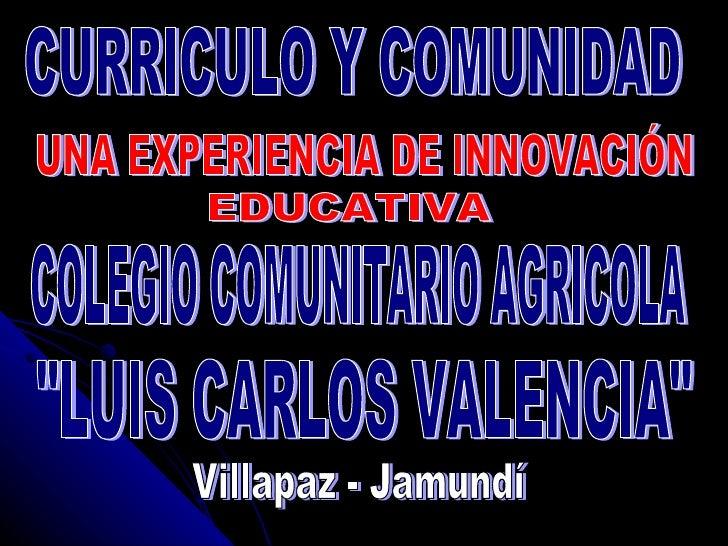 """CURRICULO Y COMUNIDAD UNA EXPERIENCIA DE INNOVACIÓN EDUCATIVA COLEGIO COMUNITARIO AGRICOLA """"LUIS CARLOS VALENCIA&quot..."""