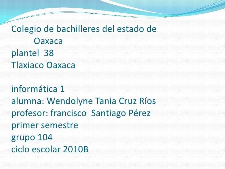 Colegio de bachilleres del estado deOaxacaplantel  38Tlaxiaco Oaxacainformática 1alumna: Wendolyne Tania ...