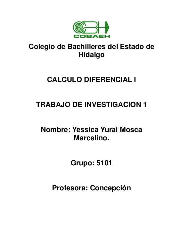 Colegio de Bachilleres del Estado de             Hidalgo     CALCULO DIFERENCIAL I  TRABAJO DE INVESTIGACION 1   Nombre: Y...