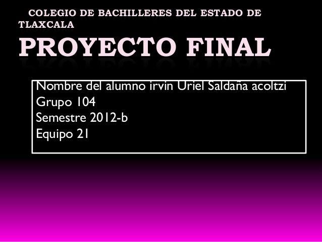 COLEGIO DE BACHILLERES DEL ESTADO DETLAXCALAPROYECTO FINAL  Nombre del alumno irvin Uriel Saldaña acoltzi  Grupo 104  Seme...