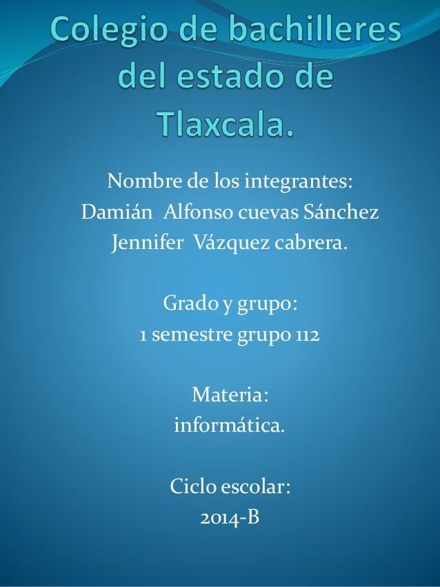 Nombre de los integrantes:  Damián Alfonso cuevas Sánchez  Jennifer Vázquez cabrera.  Grado y grupo:  1 semestre grupo 112...