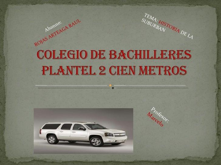 Alumno:  ROJAS   ARTEAGA   RAUL TEMA:  HISTORIA  DE LA SUBURBAN Profesor: Marcelo