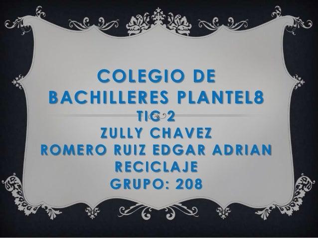 COLEGIO DEBACHILLERES PLANTEL8TIC 2ZULLY CHAVEZROMERO RUIZ EDGAR ADRIANRECICLAJEGRUPO: 208