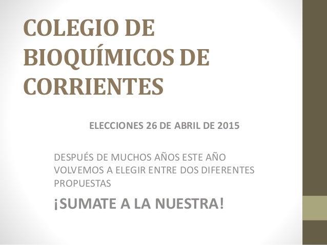COLEGIO DE BIOQUÍMICOS DE CORRIENTES ELECCIONES 26 DE ABRIL DE 2015 DESPUÉS DE MUCHOS AÑOS ESTE AÑO VOLVEMOS A ELEGIR ENTR...