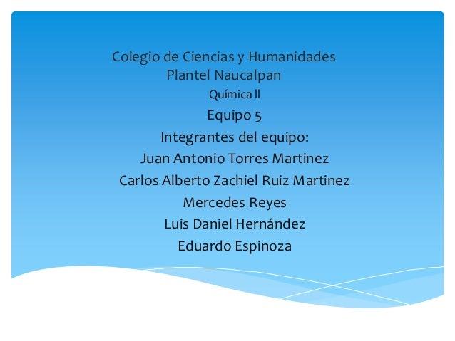 Colegio de Ciencias y Humanidades        Plantel Naucalpan              Química ll               Equipo 5       Integrante...
