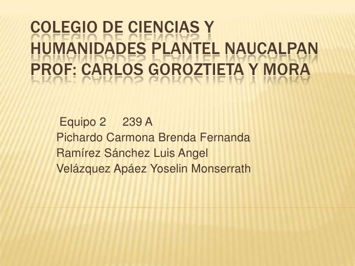 COLEGIO DE CIENCIAS YHUMANIDADES PLANTEL NAUCALPANPROF: CARLOS GOROZTIETA Y MORA  Equipo 2 239 A  Pichardo Carmona Brenda ...