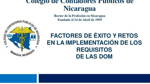 FACTORES DE ÉXITO Y RETOS EN LA IMPLEMENTACIÓN DE LOS REQUISITOS DE LAS DOM Colegio de Contadores Públicos de Nicaragua Re...