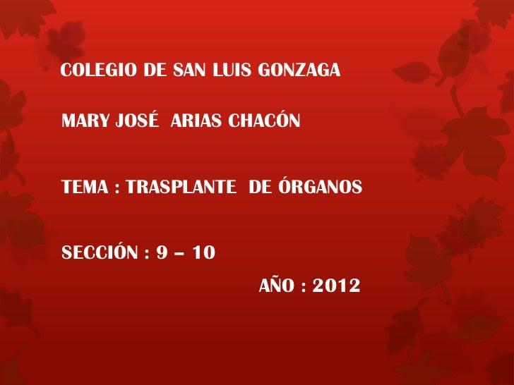 COLEGIO DE SAN LUIS GONZAGAMARY JOSÉ ARIAS CHACÓNTEMA : TRASPLANTE DE ÓRGANOSSECCIÓN : 9 – 10                   AÑO : 2012