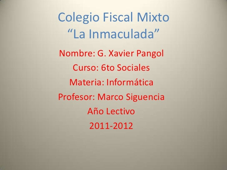 "Colegio Fiscal Mixto ""La Inmaculada""Nombre: G. Xavier Pangol   Curso: 6to Sociales   Materia: InformáticaProfesor: Marco S..."