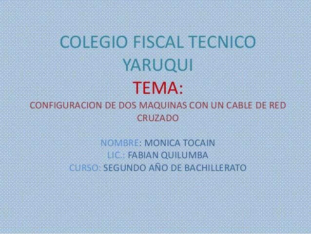 COLEGIO FISCAL TECNICOYARUQUITEMA:CONFIGURACION DE DOS MAQUINAS CON UN CABLE DE REDCRUZADONOMBRE: MONICA TOCAINLIC.: FABIA...